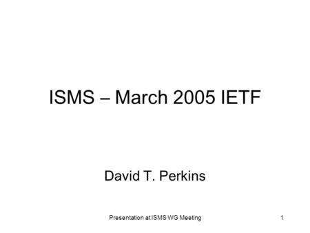 Presentation at ISMS WG Meeting1 ISMS – March 2005 IETF David T. Perkins.