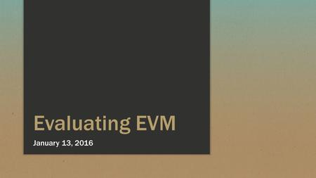 Evaluating EVM January 13, 2016. EVM Issues and Opportunities ▪ EVM Basics ▪ EVM Issues ▪ EVM ETC and EAC Calculations ▪ EVM Cost and Schedule Value Calculations.