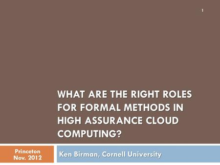 WHAT ARE THE RIGHT ROLES FOR FORMAL METHODS IN HIGH ASSURANCE CLOUD COMPUTING? Ken Birman, Cornell University Princeton Nov. 2012 1.