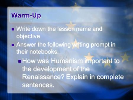 Warm-Up Write down the lesson name and objective Answer the following writing prompt in their notebooks. How was Humanism important to the development.