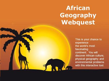 Page 1 African Geography Webquest This is your chance to experience the world's most fascinating continent. You will discover African culture, physical.