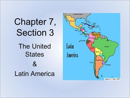 Chapter 7, Section 3 The United States & Latin America.