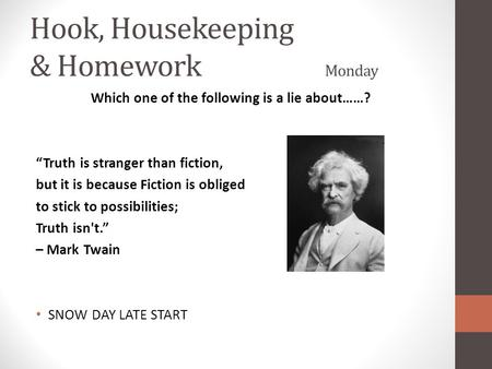 "Hook, Housekeeping & Homework Monday Which one of the following is a lie about……? ""Truth is stranger than fiction, but it is because Fiction is obliged."