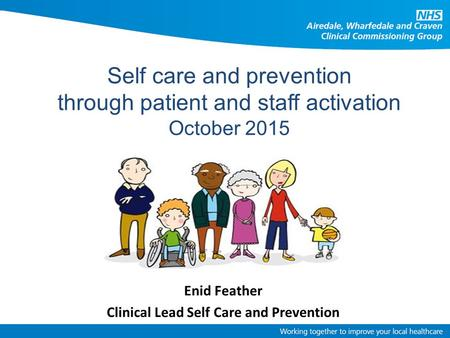 Enid Feather Clinical Lead Self Care and Prevention Self care and prevention through patient and staff activation October 2015.