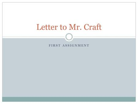 FIRST ASSIGNMENT Letter to Mr. Craft. Writing Guidelines I want to get to know you as the unique person that you are. In an effort to increase my ability.