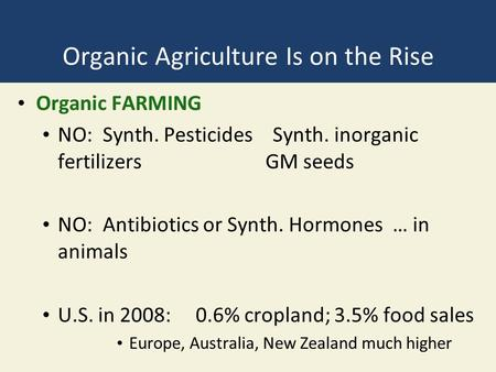 Organic Agriculture Is on the Rise Organic FARMING NO: Synth. Pesticides Synth. inorganic fertilizersGM seeds NO: Antibiotics or Synth. Hormones … in animals.