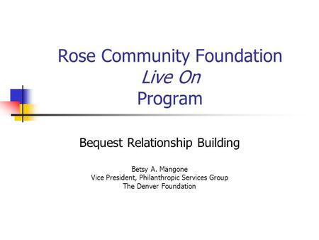 Rose Community Foundation Live On Program Bequest Relationship Building Betsy A. Mangone Vice President, Philanthropic Services Group The Denver Foundation.