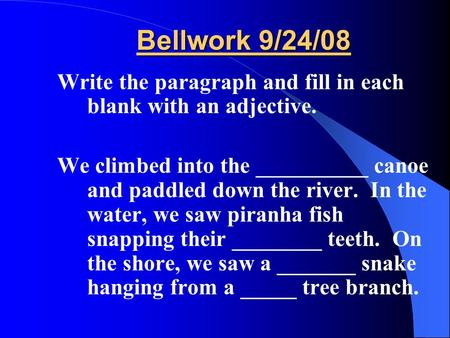 Bellwork 9/24/08 Write the paragraph and fill in each blank with an adjective. We climbed into the __________ canoe and paddled down the river. In the.