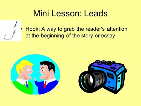 Mini Lesson: Leads Hook; A way to grab the reader's attention at the beginning of the story or essay.