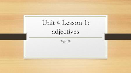 Unit 4 Lesson 1: adjectives Page 180. Modifiers: any word that is used to describe another word Adjective: a word that modifies a noun or a pronoun. 1.
