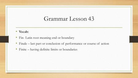 Grammar Lesson 43 Vocab: Fin- Latin root meaning end or boundary Finale – last part or conclusion of performance or course of action Finite – having definite.