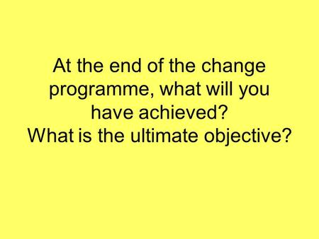 At the end of the change programme, what will you have achieved? What is the ultimate objective?