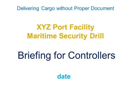 Delivering Cargo without Proper Document XYZ Port Facility Maritime Security Drill Briefing for Controllers date.