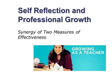 Self Reflection and Professional Growth Synergy of Two Measures of Effectiveness.