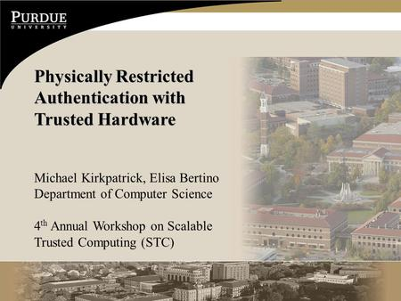 Physically Restricted Authentication with Trusted Hardware Michael Kirkpatrick, Elisa Bertino Department of Computer Science 4 th Annual Workshop on Scalable.