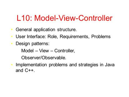 L10: Model-View-Controller General application structure. User Interface: Role, Requirements, Problems Design patterns: Model – View – Controller, Observer/Observable.
