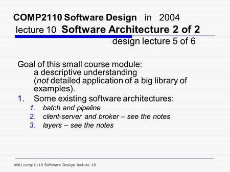 ANU comp2110 Software Design lecture 10 COMP2110 Software Design in 2004 lecture 10 Software Architecture 2 of 2 design lecture 5 of 6 Goal of this small.