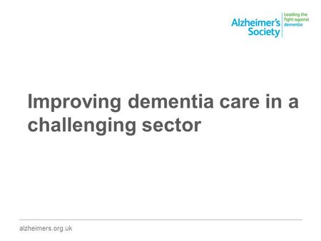Improving dementia care in a challenging sector ________________________________________________________________________________________ alzheimers.org.uk.