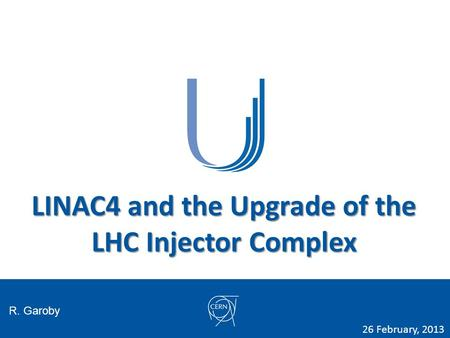 LINAC4 and the Upgrade of the LHC Injector Complex R. Garoby 26 February, 2013.