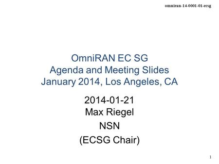 Omniran-14-0001-01-ecsg 1 OmniRAN EC SG Agenda and Meeting Slides January 2014, Los Angeles, CA 2014-01-21 Max Riegel NSN (ECSG Chair)