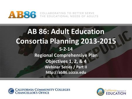 AB 86: Adult Education Consortia Planning 2013-2015 5-2-14 Regional Comprehensive Plan Objectives 1, 2, & 4 Webinar Series / Part II