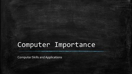 Computer Importance Computer Skills and Applications.