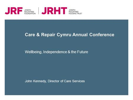Care & Repair Cymru Annual Conference Wellbeing, Independence & the Future John Kennedy, Director of Care Services.