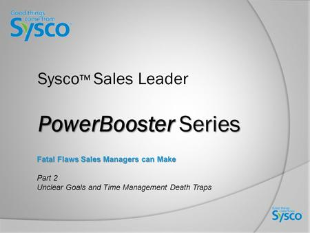 PowerBooster Series Sysco ™ Sales Leader PowerBooster Series Fatal Flaws Sales Managers can Make Part 2 Unclear Goals and Time Management Death Traps.
