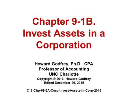 Chapter 9-1B. Invest Assets in a Corporation Howard Godfrey, Ph.D., CPA Professor of Accounting UNC Charlotte Copyright © 2016. Howard Godfrey Edited December.