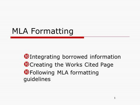 1 MLA Formatting  Integrating borrowed information  Creating the Works Cited Page  Following MLA formatting guidelines 1.