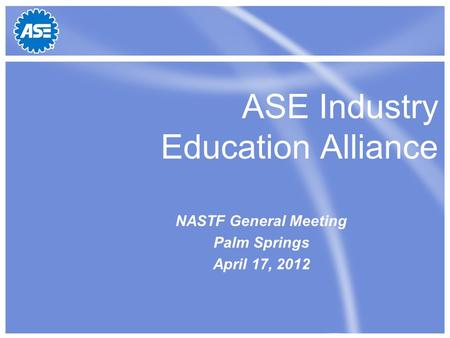 ASE Industry Education Alliance NASTF General Meeting Palm Springs April 17, 2012.