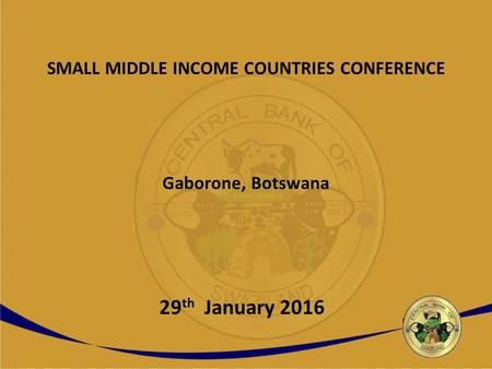 SMALL MIDDLE INCOME COUNTRIES CONFERENCE Gaborone, Botswana 29 th January 2016.