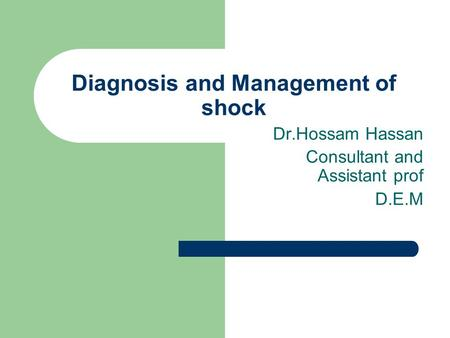 Diagnosis and Management of shock Dr.Hossam Hassan Consultant and Assistant prof D.E.M.