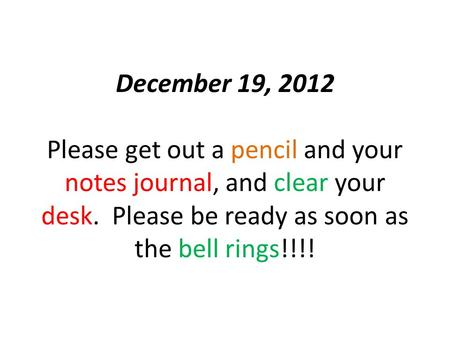 December 19, 2012 Please get out a pencil and your notes journal, and clear your desk. Please be ready as soon as the bell rings!!!!