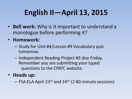 English II—April 13, 2015 Bell work: Why is it important to understand a monologue before performing it? Homework: – Study for Unit #4/Lesson #9 Vocabulary.