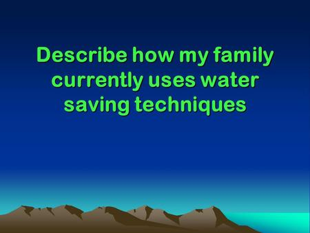 Describe how my family currently uses water saving techniques.