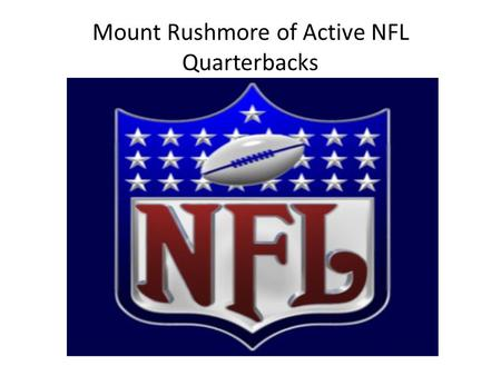 Mount Rushmore of Active NFL Quarterbacks. What Makes a Good Quarterback A Winner A Leader Intangibles Toughness.