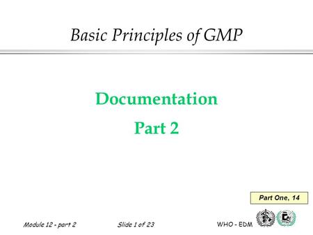 Module 12 - part 2Slide 1 of 23 WHO - EDM Basic Principles of GMP Documentation Part 2 Part One, 14.