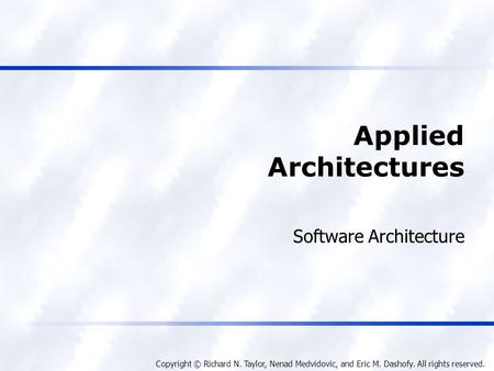 Copyright © Richard N. Taylor, Nenad Medvidovic, and Eric M. Dashofy. All rights reserved. Applied Architectures Software Architecture.