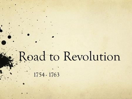 Road to Revolution 1754 - 1763. Road to Revolution: Sequence of Important Events 1763: (French and Indian War ends with Treaty of Paris) What were some.
