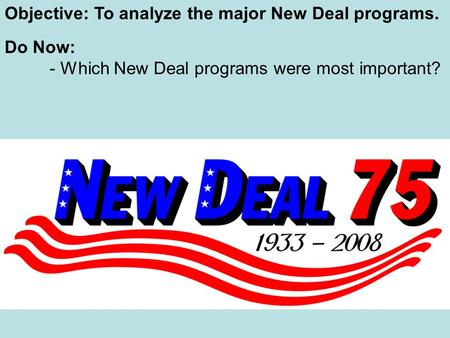 Objective: To analyze the major New Deal programs. Do Now: - Which New Deal programs were most important?