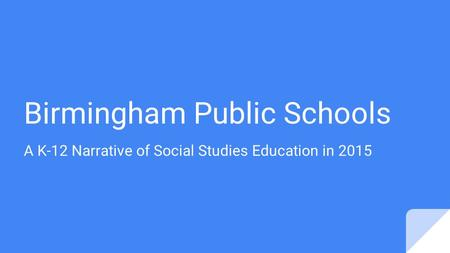 Birmingham Public Schools A K-12 Narrative of Social Studies Education in 2015.