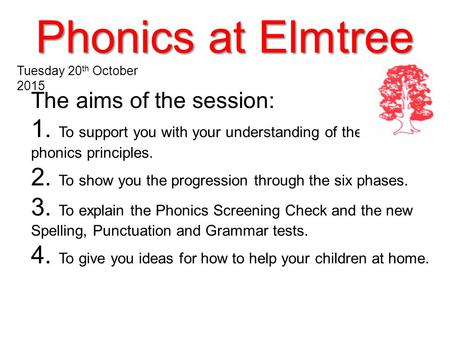Phonics at Elmtree The aims of the session: 1. To support you with your understanding of the key phonics principles. 2. To show you the progression through.