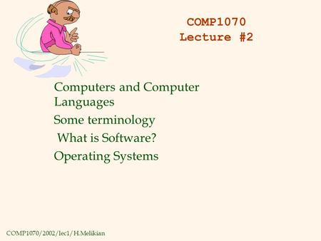 COMP1070/2002/lec1/H.Melikian COMP1070 Lecture #2 Computers and Computer Languages Some terminology What is Software? Operating Systems.