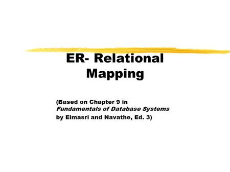 ER- Relational Mapping (Based on Chapter 9 in Fundamentals of Database Systems by Elmasri and Navathe, Ed. 3)