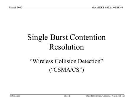 "doc.: IEEE 802.11-02/183r0 Submission March 2002 David Beberman, Corporate Wave Net, Inc.Slide 1 Single Burst Contention Resolution ""Wireless Collision."