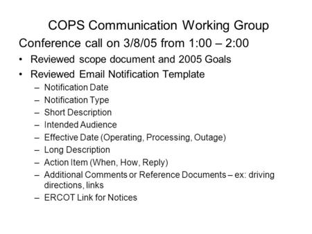 COPS Communication Working Group Conference call on 3/8/05 from 1:00 – 2:00 Reviewed scope document and 2005 Goals Reviewed Email Notification Template.