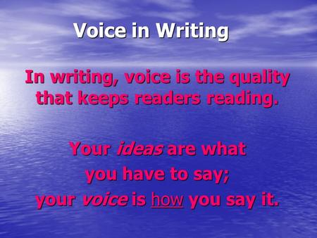 Voice in Writing In writing, voice is the quality that keeps readers reading. Your ideas are what you have to say; your voice is how you say it.