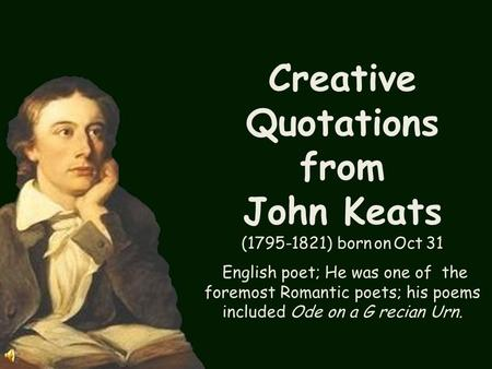 Creative Quotations from John Keats (1795-1821) born on Oct 31 English poet; He was one of the foremost Romantic poets; his poems included Ode on a G.