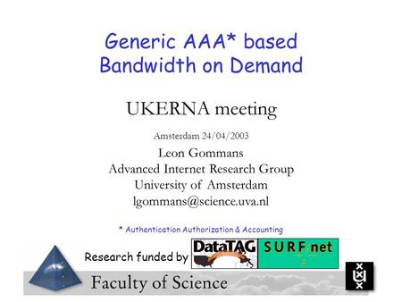 Generic AAA* based Bandwidth on Demand UKERNA meeting Amsterdam 24/04/2003 Leon Gommans Advanced Internet Research Group University of Amsterdam